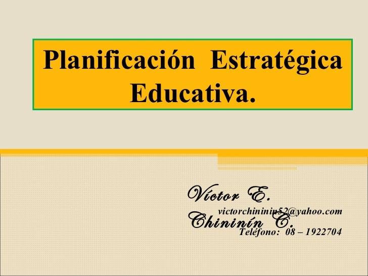 Víctor E. Chininín C. Teléfono:  08 – 1922704  Planificación  Estratégica Educativa. [email_address]
