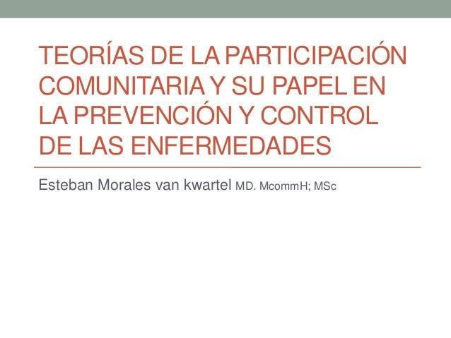 TEORÍAS DE LA PARTICIPACIÓN COMUNITARIA Y SU PAPEL EN LA PREVENCIÓN Y CONTROL DE LAS ENFERMEDADES Esteban Morales van kwar...