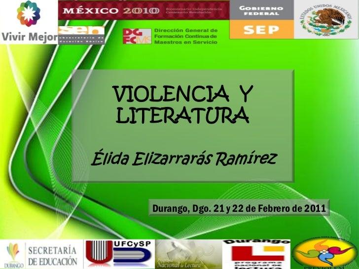 VIOLENCIA Y   LITERATURAÉlida Elizarrarás Ramírez        Durango, Dgo. 21 y 22 de Febrero de 2011