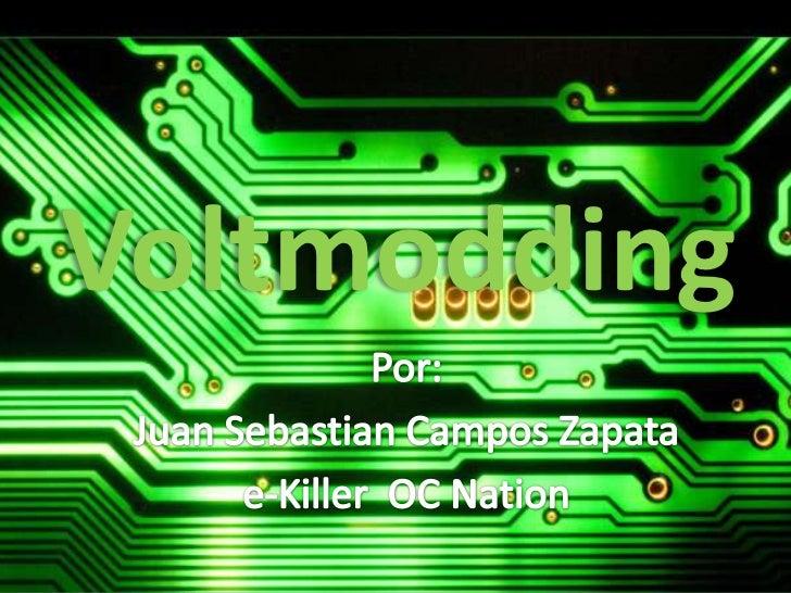 Voltmodding<br />Por:<br />Juan Sebastian Campos Zapata<br />e-Killer  OC Nation<br />