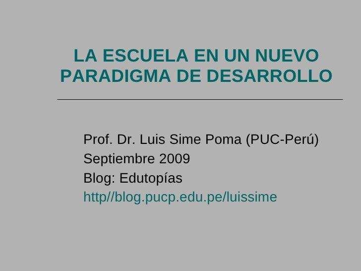 LA ESCUELA EN UN NUEVO PARADIGMA DE DESARROLLO Prof. Dr. Luis Sime Poma (PUC-Perú) Septiembre 2009 Blog: Edutopías http//b...