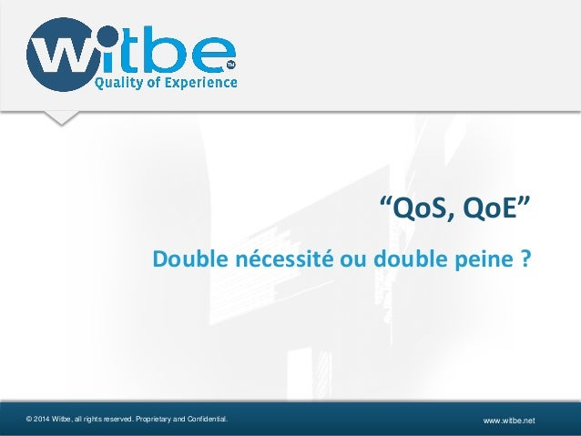 """© 2014 Witbe, all rights reserved. Proprietary and Confidential. www.witbe.net """"QoS, QoE"""" Double nécessité ou double peine..."""