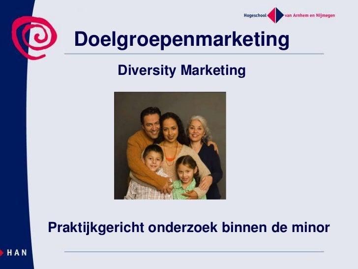 Doelgroepenmarketing<br />Diversity Marketing<br />Praktijkgericht onderzoek binnen de minor<br />