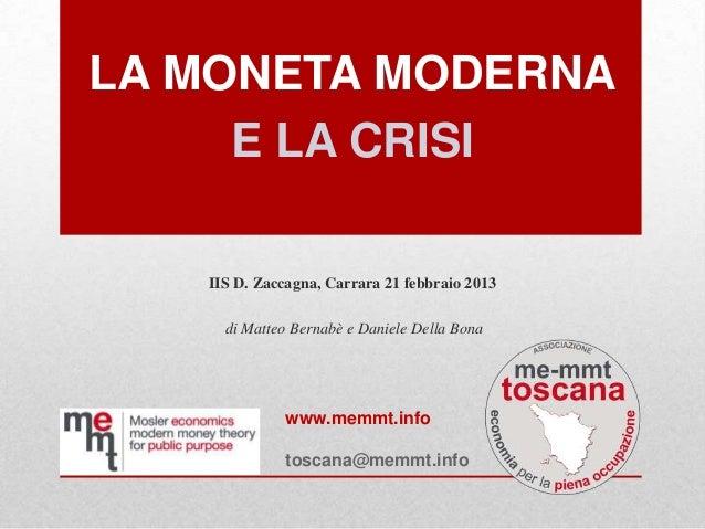 LA MONETA MODERNA     E LA CRISI   IIS D. Zaccagna, Carrara 21 febbraio 2013     di Matteo Bernabè e Daniele Della Bona   ...