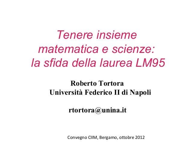 Convegno CIIM, Bergamo, ottobre 2012 Tenere insieme matematica e scienze: la sfida della laurea LM95 Roberto Tortora Unive...