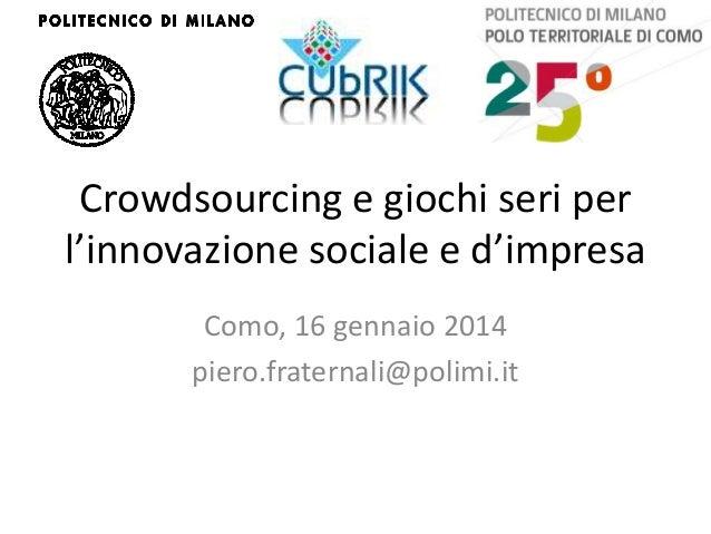 Crowdsourcing e giochi seri per l'innovazione sociale e d'impresa Como, 16 gennaio 2014 piero.fraternali@polimi.it