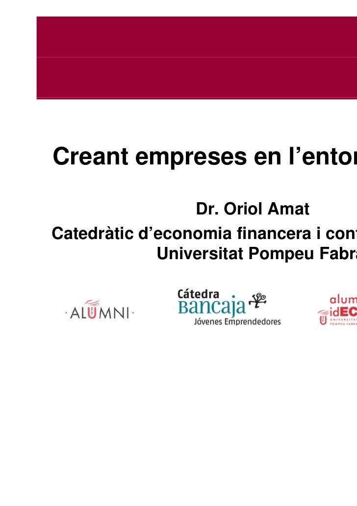 Creant empreses en l'entorn actual                 Dr. Oriol AmatCatedràtic d'economia financera i contabilitat de la     ...