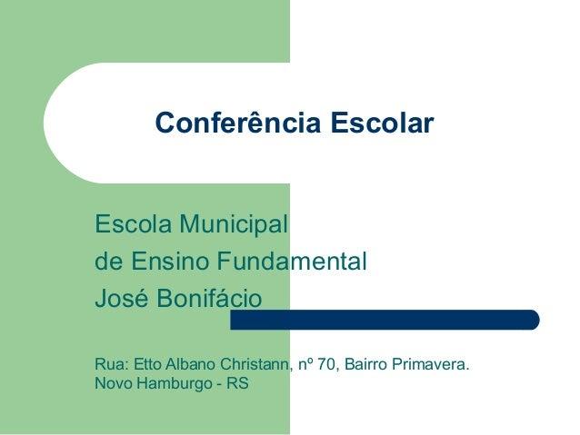 Conferência Escolar Escola Municipal de Ensino Fundamental José Bonifácio Rua: Etto Albano Christann, nº 70, Bairro Primav...