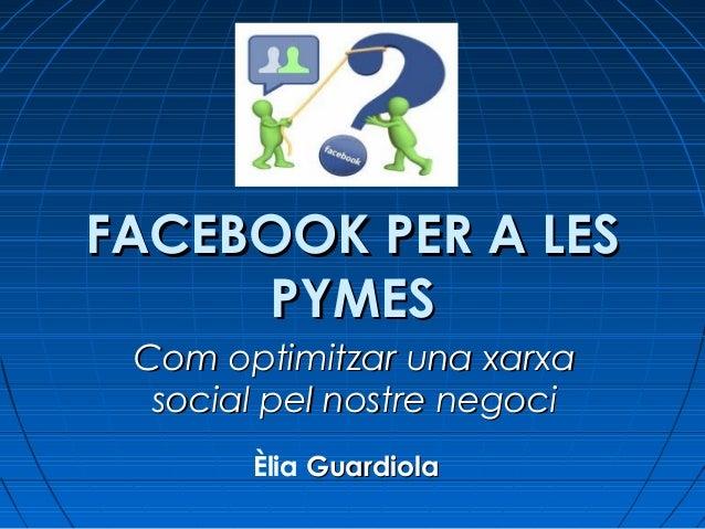 FACEBOOK PER A LESFACEBOOK PER A LES PYMESPYMES Com optimitzar una xarxaCom optimitzar una xarxa social pel nostre negocis...