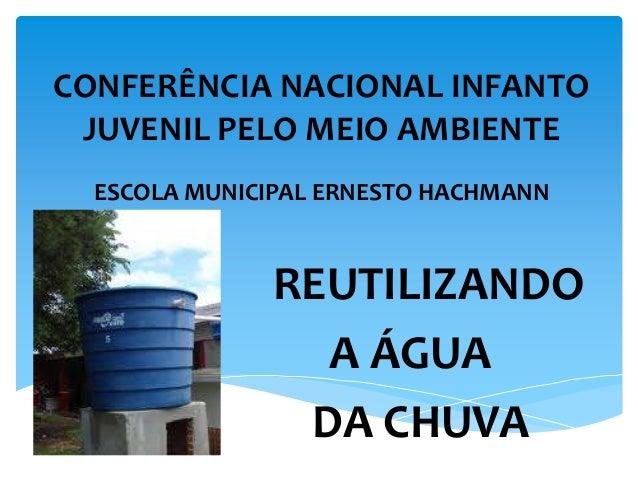 CONFERÊNCIA NACIONAL INFANTO JUVENIL PELO MEIO AMBIENTE ESCOLA MUNICIPAL ERNESTO HACHMANN REUTILIZANDO A ÁGUA DA CHUVA