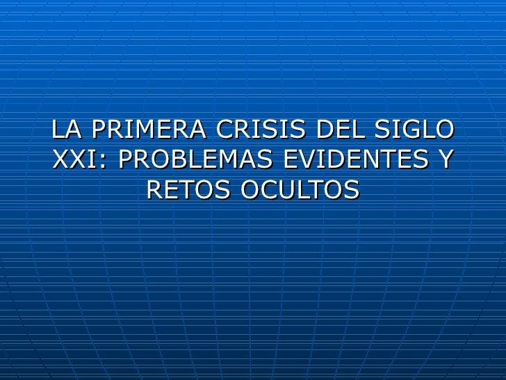 LA PRIMERA CRISIS DEL SIGLO XXI: PROBLEMAS EVIDENTES Y RETOS OCULTOS