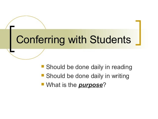 Conferring with Students  Should be done daily in reading  Should be done daily in writing  What is the purpose?