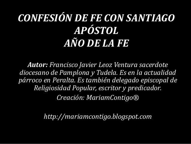 CONFESIÓN DE FE CON SANTIAGO APÓSTOL AÑO DE LA FE Autor: Francisco Javier Leoz Ventura sacerdote diocesano de Pamplona y T...