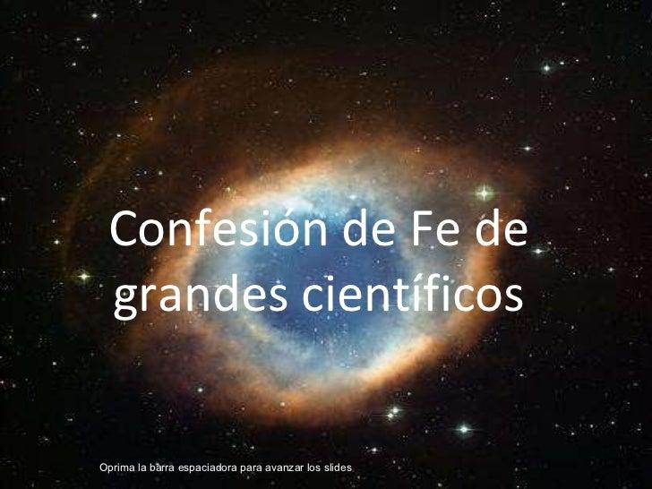 Confesión de Fe de grandes científicos Oprima la barra espaciadora para avanzar los slides