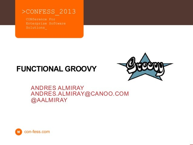 FUNCTIONAL GROOVY   ANDRES ALMIRAY   ANDRES.ALMIRAY@CANOO.COM   @AALMIRAY