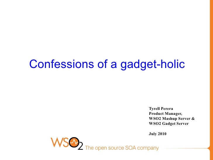 Confessions of a gadget-holic Tyrell Perera Product Manager,  WSO2 Mashup Server &  WSO2 Gadget Server July 2010