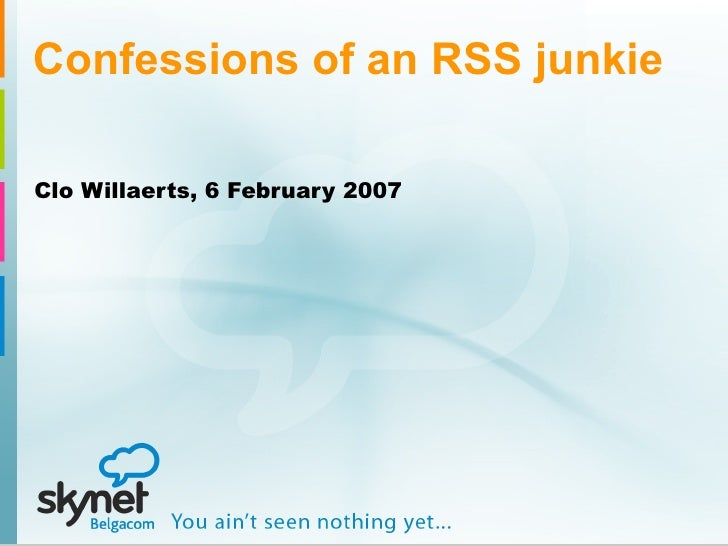 Confessions of an RSS junkie Clo Willaerts, 6 February 2007