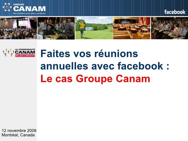 12 novembre 2008 Montréal, Canada   Faites vos réunions annuelles avec facebook :  Le cas Groupe Canam
