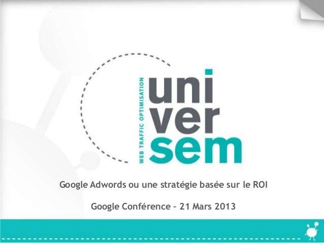 Google Adwords ou une stratégie basée sur le ROI       Google Conférence – 21 Mars 2013
