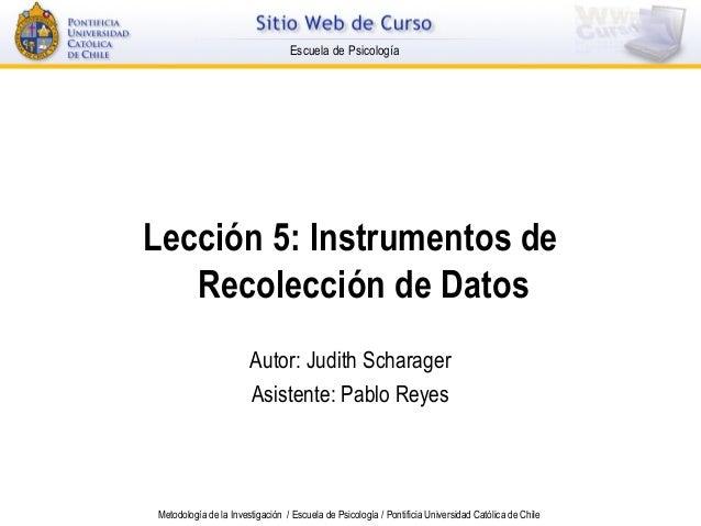 Escuela de Psicología  Lección 5: Instrumentos de Recolección de Datos Autor: Judith Scharager Asistente: Pablo Reyes  Met...