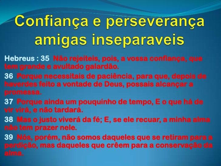 Confiança e perseverança amigas inseparaveis<br />Hebreus : 35  Não rejeiteis, pois, a vossa confiança, que tem grande e a...