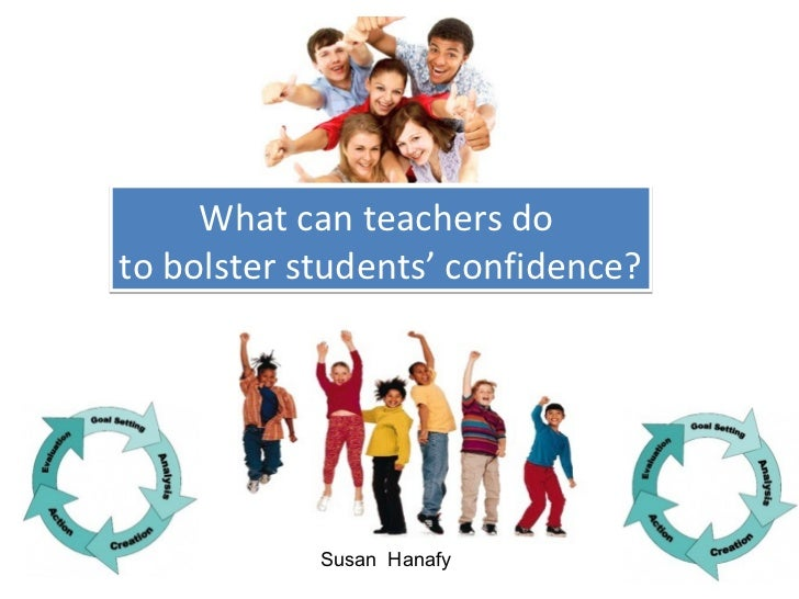 What can teachers doto bolster students' confidence?            Susan Hanafy