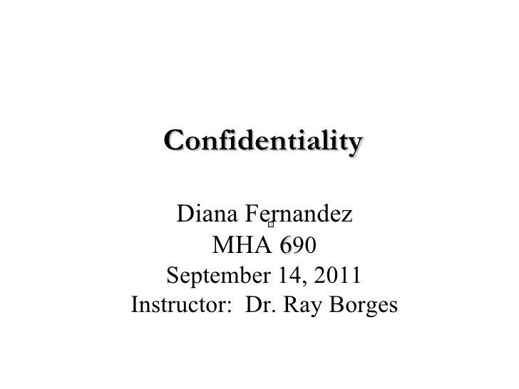 Confidentiality Diana Fernandez MHA   6 90 September 14, 2011 Instructor:  Dr. Ray Borges                                 ...