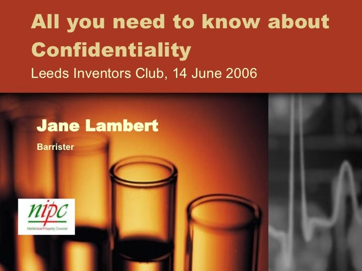 All you need to know about Confidentiality Leeds Inventors Club, 14 June 2006 Jane Lambert Barrister