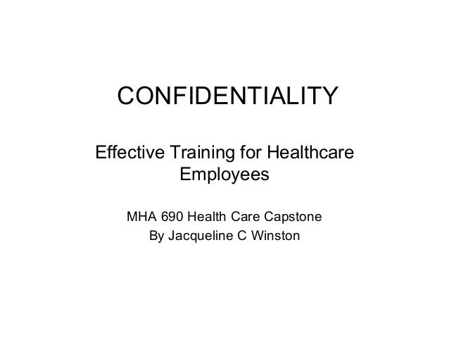 CONFIDENTIALITY Effective Training for Healthcare Employees MHA 690 Health Care Capstone By Jacqueline C Winston