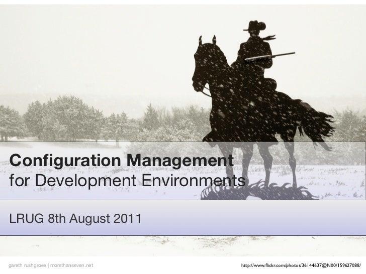 Configuration Managementfor Development EnvironmentsLRUG 8th August 2011gareth rushgrove | morethanseven.net   http://www.fl...