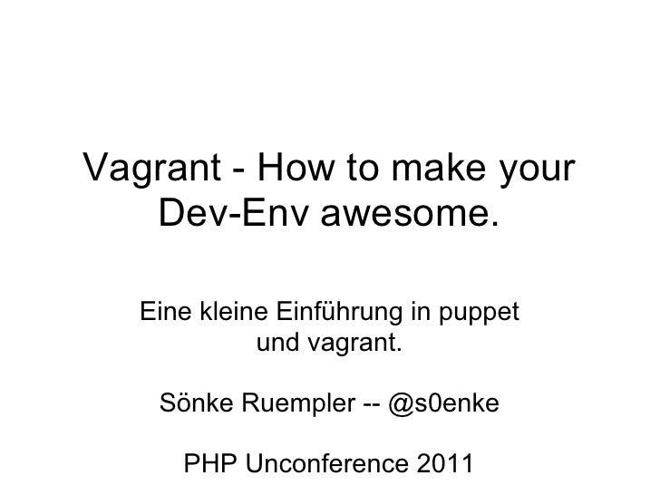 Vagrant - How to make your   Dev-Env awesome.  Eine kleine Einführung in puppet            und vagrant.    Sönke Ruempler ...