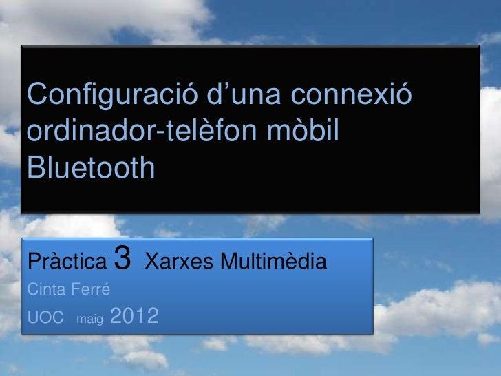 Configuració d'una connexióordinador-telèfon mòbilBluetoothPràctica 3 Xarxes MultimèdiaCinta FerréUOC   maig   2012