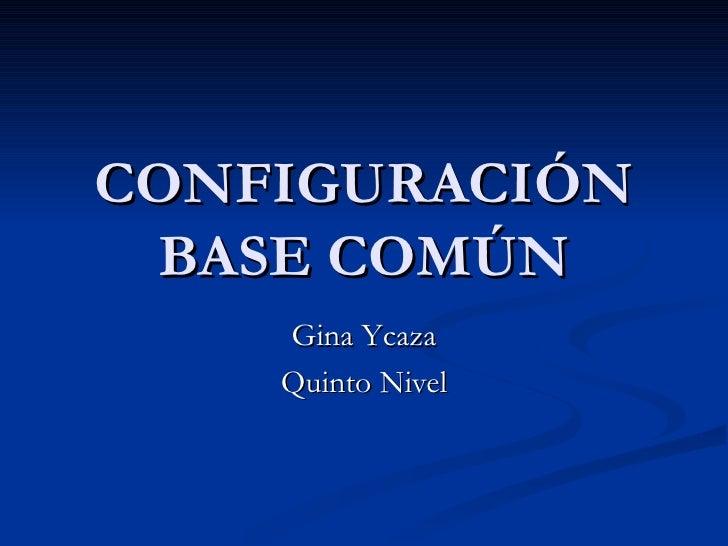 CONFIGURACIÓN BASE COMÚN Gina Ycaza Quinto Nivel