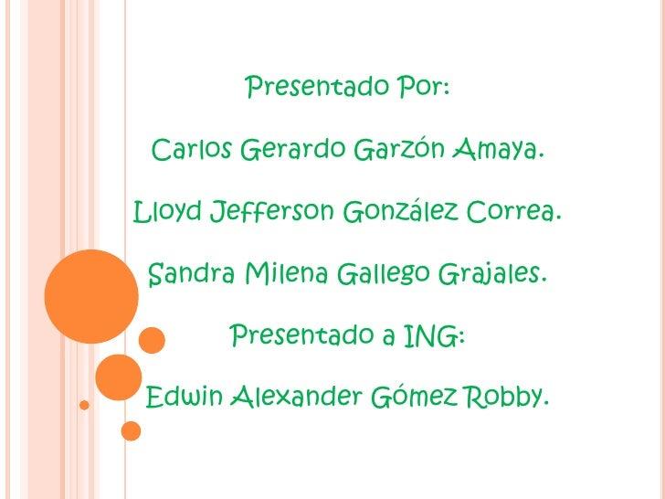 Presentado Por:<br />Carlos Gerardo Garzón Amaya.<br />Lloyd Jefferson González Correa.<br />Sandra Milena Gallego Grajale...