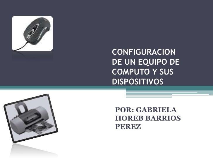 CONFIGURACIONDE UN EQUIPO DECOMPUTO Y SUSDISPOSITIVOSPOR: GABRIELAHOREB BARRIOSPEREZ