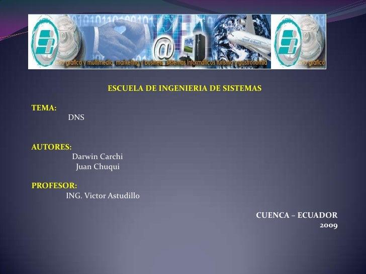 ESCUELA DE INGENIERIA DE SISTEMAS<br /><br />TEMA:<br />                  DNS<br />AUTORES:<br />Darwin Carchi<br />    ...