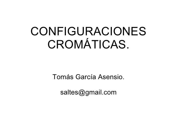 CONFIGURACIONES CROMÁTICAS. Tomás García Asensio. [email_address]