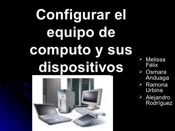Configurar el equipo de computo y sus dispositivos <ul><li>Melissa Félix </li></ul><ul><li>Osmara Anduaga </li></ul><ul><l...