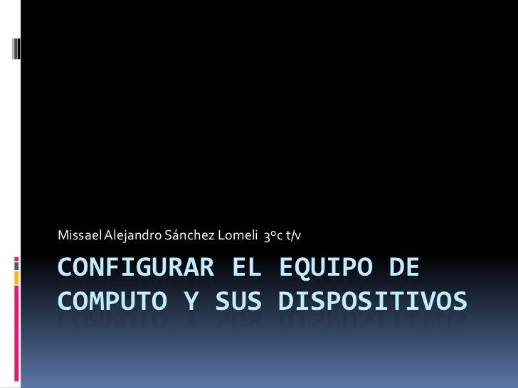 Configurar el equipo de computo y sus dispositivos  <br />Missael Alejandro Sánchez Lomeli  3ºc t/v<br />