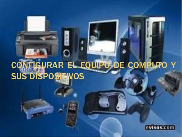 CONFIGURAR EL EQUIPO DE COMPUTO YSUS DISPOSITIVOS