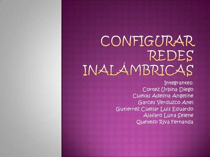 Configurar Redes Inalámbricas<br />Integrantes:<br />Cortez Urbina Diego<br />Cuevas Adelina Angeline<br />Garces Verduzco...