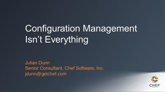Configuration Management Isn't Everything Julian Dunn Senior Consultant, Chef Software, Inc. jdunn@getchef.com