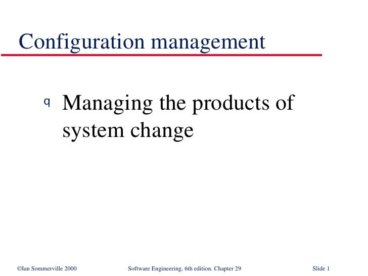 Configuration management <ul><li>Managing the products of system change </li></ul>