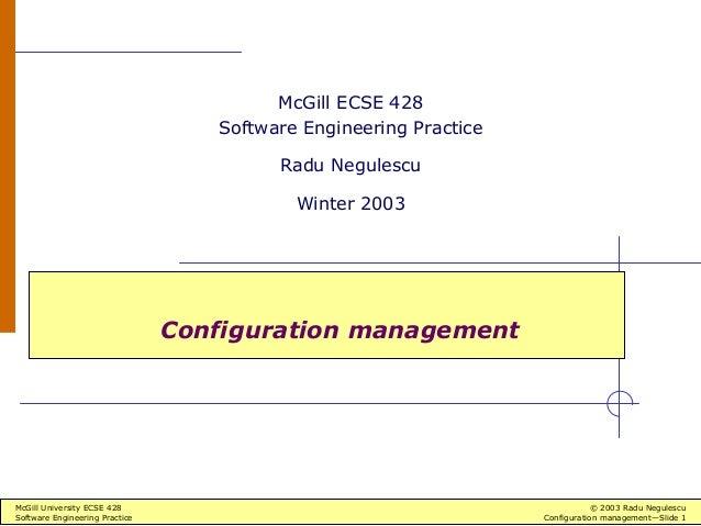 McGill University ECSE 428 © 2003 Radu Negulescu Software Engineering Practice Configuration management—Slide 1 Configurat...