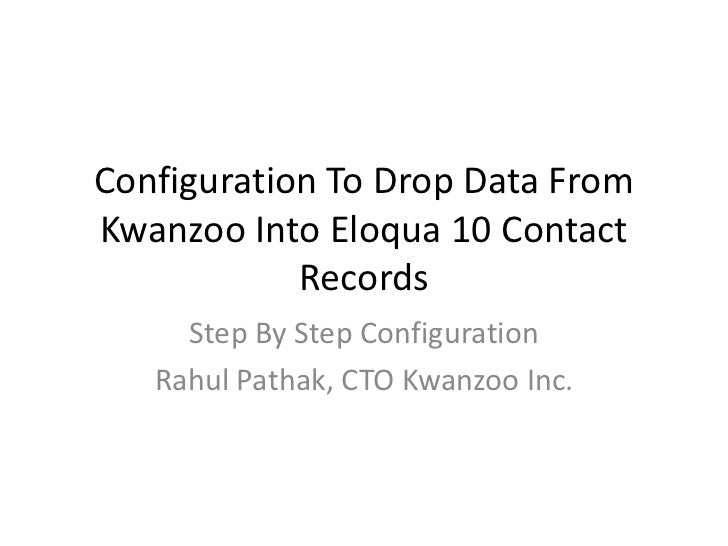 Configuration To Drop Data FromKwanzoo Into Eloqua 10 Contact            Records     Step By Step Configuration   Rahul Pa...