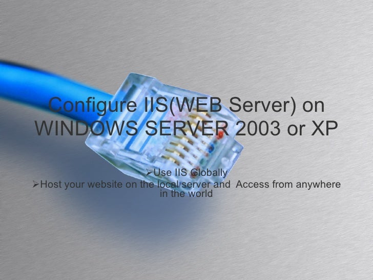 Configure IIS(WEB Server) on WINDOWS SERVER 2003 or XP <ul><li>Use IIS Globally </li></ul><ul><li>Host your website on the...