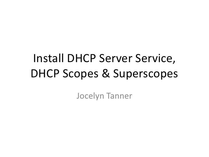 Install DHCP Server Service, DHCP Scopes & Superscopes         Jocelyn Tanner