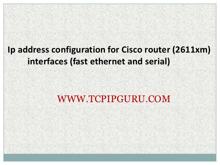 Ip address configuration for Cisco router (2611xm)     interfaces (fast ethernet and serial)            WWW.TCPIPGURU.COM