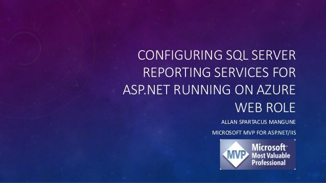 CONFIGURING SQL SERVER REPORTING SERVICES FOR ASP.NET RUNNING ON AZURE WEB ROLE ALLAN SPARTACUS MANGUNE MICROSOFT MVP FOR ...
