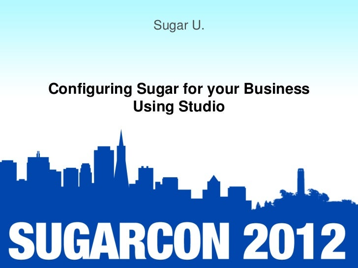 Sugar U.Configuring Sugar for your Business           Using Studio